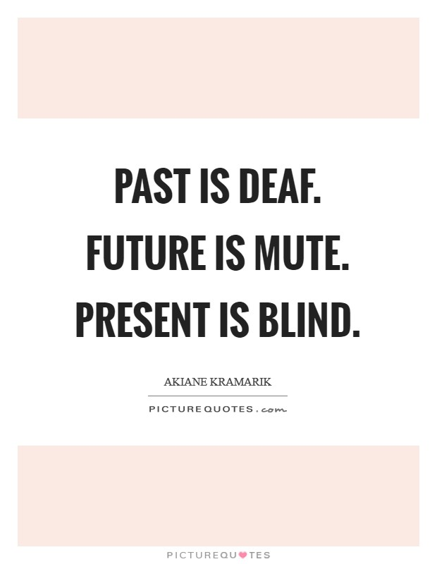 Past is deaf. Future is mute. Present is blind Picture Quote #1