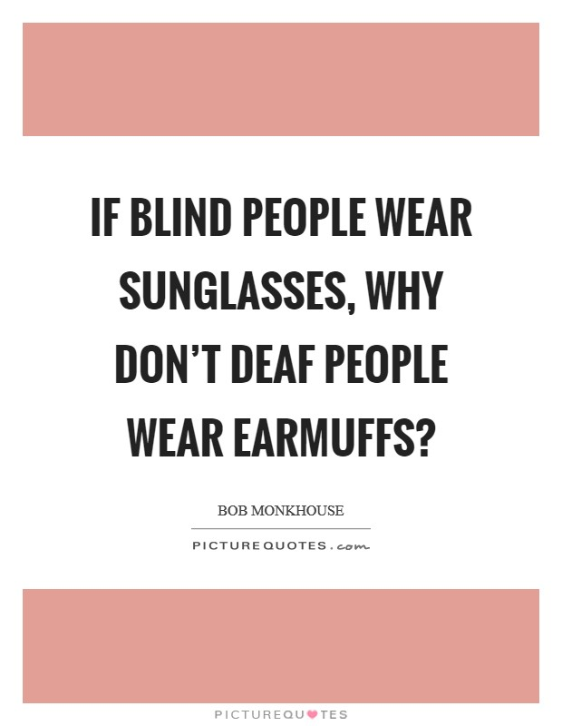 If blind people wear sunglasses, why don't deaf people wear earmuffs? Picture Quote #1
