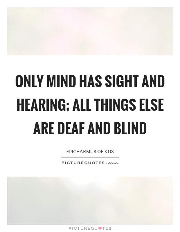 Only mind has sight and hearing; all things else are deaf and blind Picture Quote #1