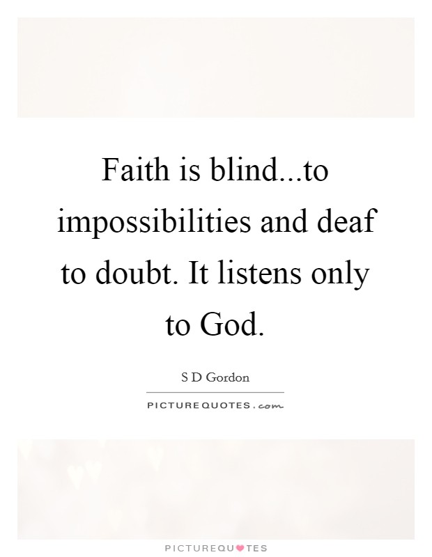 Faith is blind...to impossibilities and deaf to doubt. It listens only to God Picture Quote #1