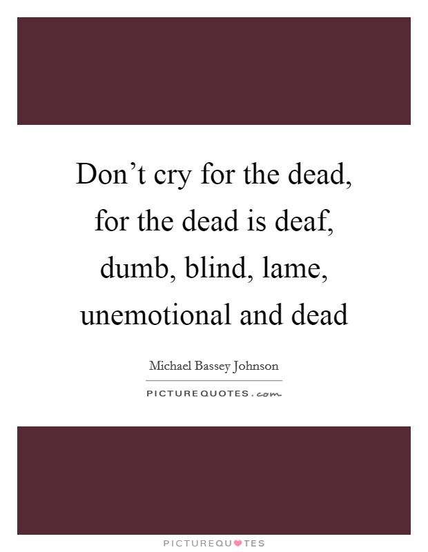 Don't cry for the dead, for the dead is deaf, dumb, blind, lame, unemotional and dead Picture Quote #1