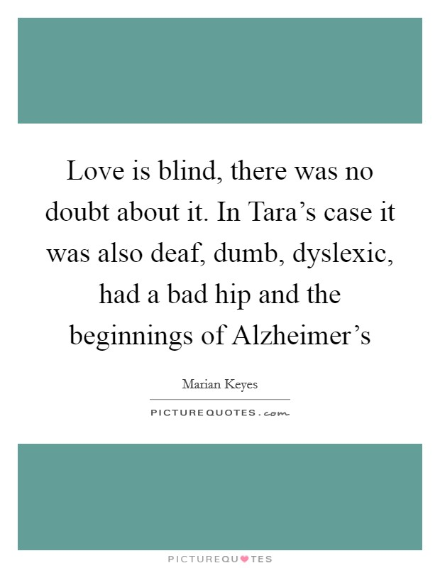 Love is blind, there was no doubt about it. In Tara's case it was also deaf, dumb, dyslexic, had a bad hip and the beginnings of Alzheimer's Picture Quote #1