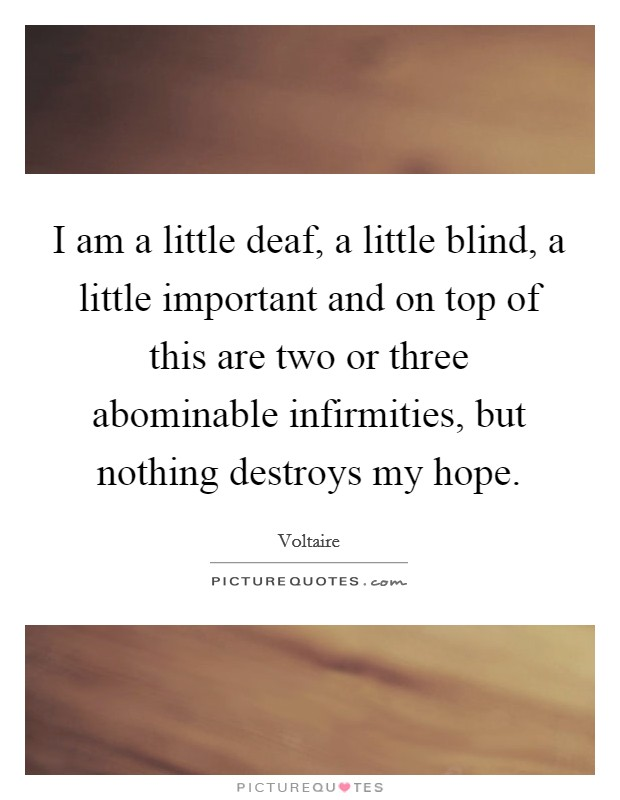 I am a little deaf, a little blind, a little important and on top of this are two or three abominable infirmities, but nothing destroys my hope Picture Quote #1