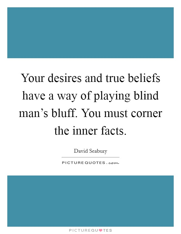 Your desires and true beliefs have a way of playing blind man's bluff. You must corner the inner facts Picture Quote #1