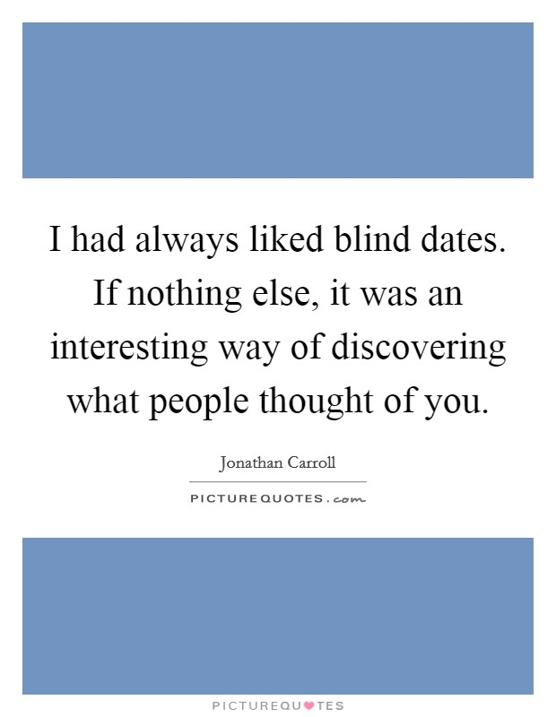I had always liked blind dates. If nothing else, it was an interesting way of discovering what people thought of you Picture Quote #1