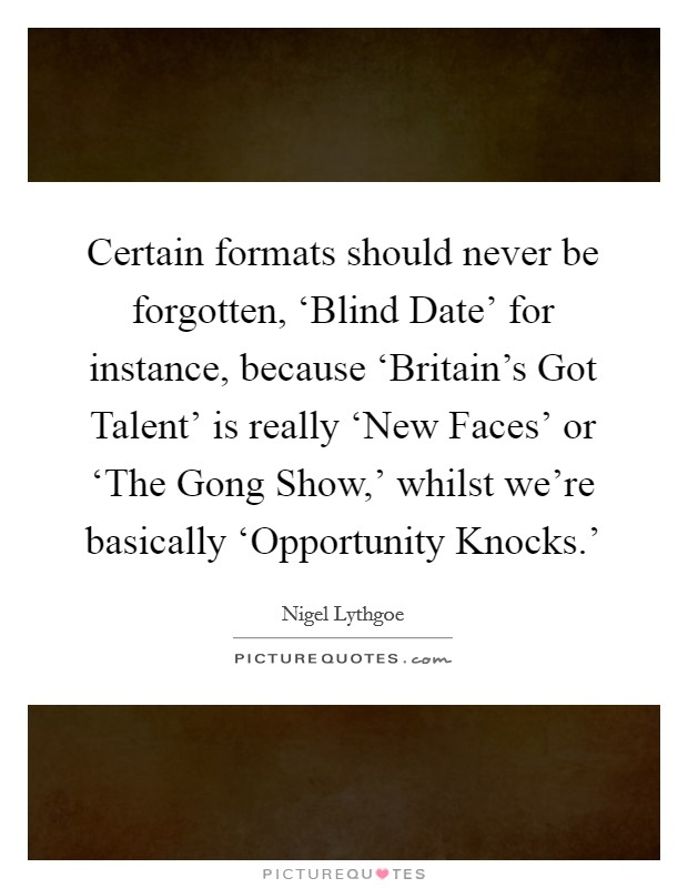Certain formats should never be forgotten, 'Blind Date' for instance, because 'Britain's Got Talent' is really 'New Faces' or 'The Gong Show,' whilst we're basically 'Opportunity Knocks.' Picture Quote #1