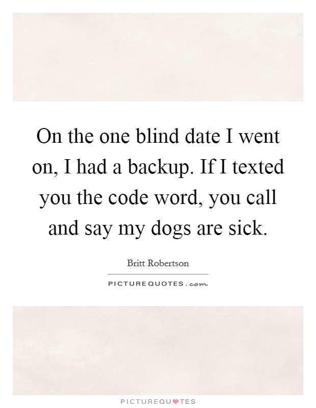 On the one blind date I went on, I had a backup. If I texted you the code word, you call and say my dogs are sick Picture Quote #1