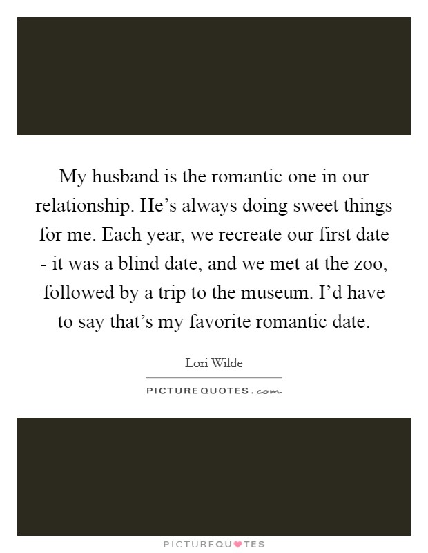 My husband is the romantic one in our relationship. He's always doing sweet things for me. Each year, we recreate our first date - it was a blind date, and we met at the zoo, followed by a trip to the museum. I'd have to say that's my favorite romantic date Picture Quote #1