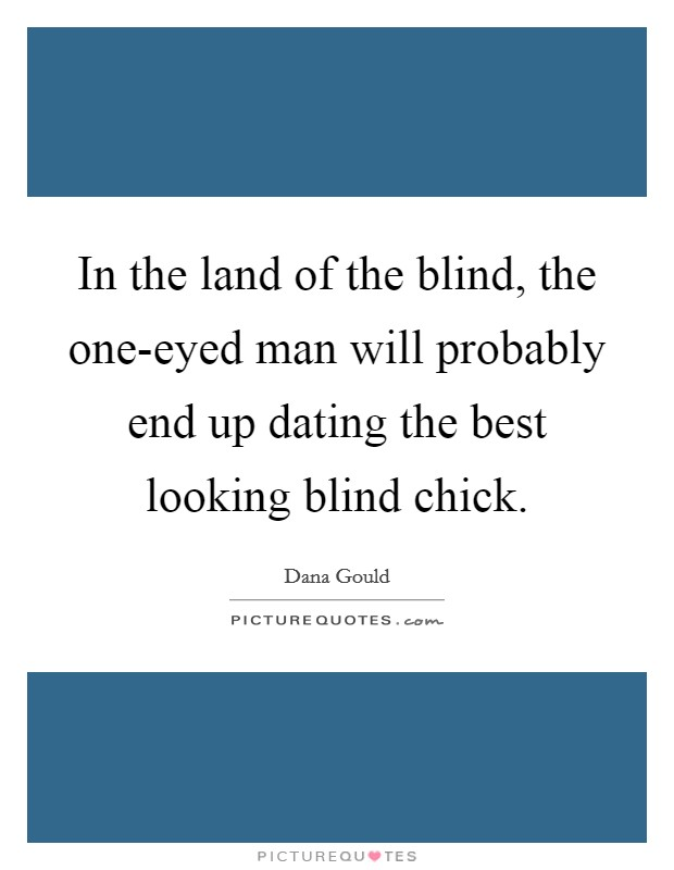 In the land of the blind, the one-eyed man will probably end up dating the best looking blind chick Picture Quote #1