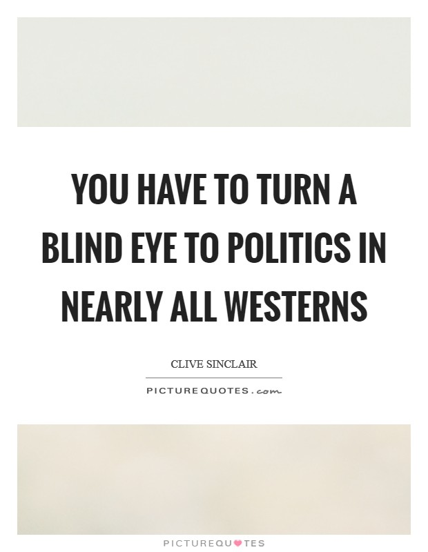 You have to turn a blind eye to politics in nearly all Westerns Picture Quote #1