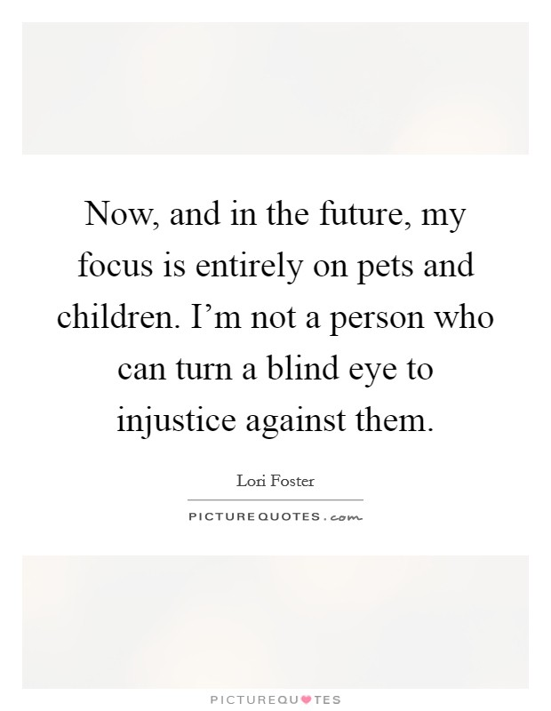 Now, and in the future, my focus is entirely on pets and children. I'm not a person who can turn a blind eye to injustice against them Picture Quote #1