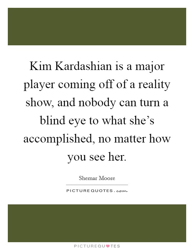 Kim Kardashian is a major player coming off of a reality show, and nobody can turn a blind eye to what she's accomplished, no matter how you see her Picture Quote #1