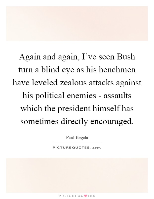 Again and again, I've seen Bush turn a blind eye as his henchmen have leveled zealous attacks against his political enemies - assaults which the president himself has sometimes directly encouraged Picture Quote #1