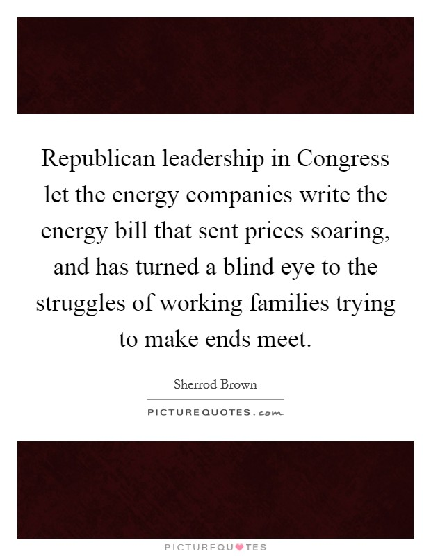 Republican leadership in Congress let the energy companies write the energy bill that sent prices soaring, and has turned a blind eye to the struggles of working families trying to make ends meet Picture Quote #1