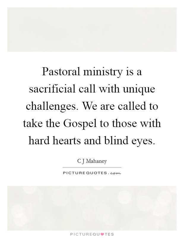 Pastoral ministry is a sacrificial call with unique challenges. We are called to take the Gospel to those with hard hearts and blind eyes Picture Quote #1