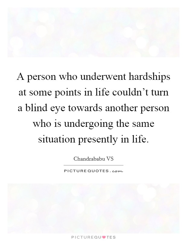 A person who underwent hardships at some points in life couldn't turn a blind eye towards another person who is undergoing the same situation presently in life Picture Quote #1