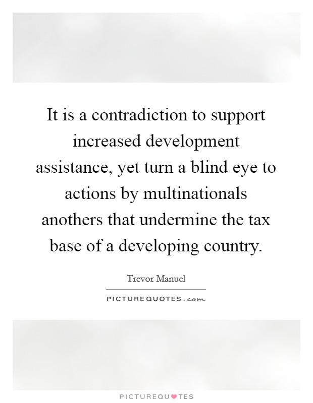 It is a contradiction to support increased development assistance, yet turn a blind eye to actions by multinationals anothers that undermine the tax base of a developing country Picture Quote #1