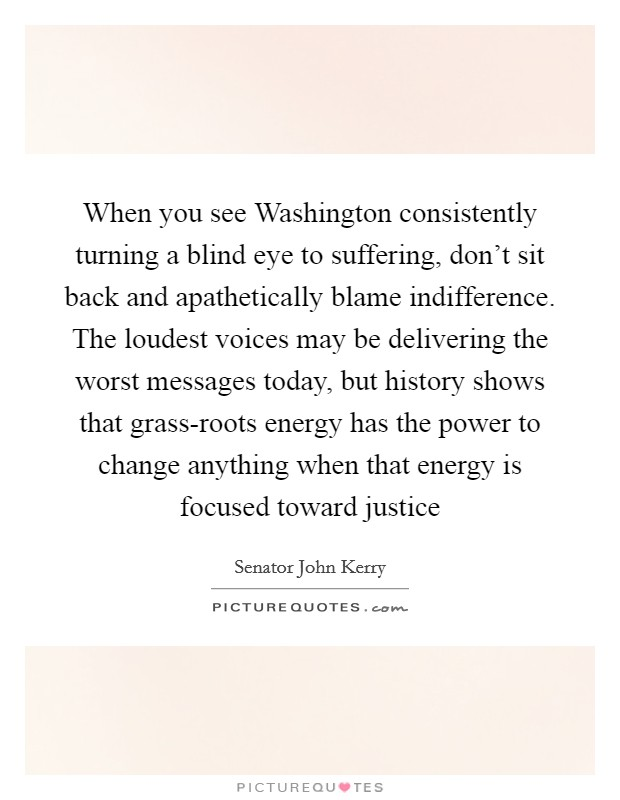 When you see Washington consistently turning a blind eye to suffering, don't sit back and apathetically blame indifference. The loudest voices may be delivering the worst messages today, but history shows that grass-roots energy has the power to change anything when that energy is focused toward justice Picture Quote #1