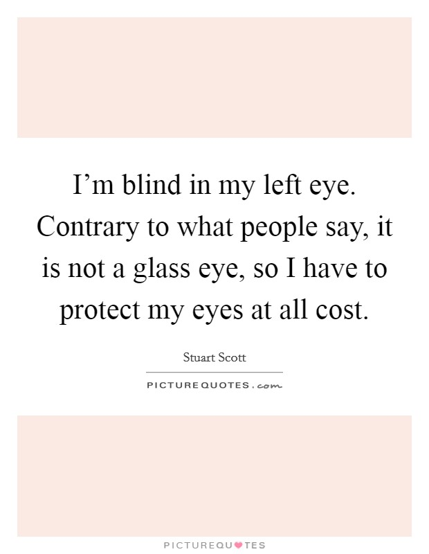 I'm blind in my left eye. Contrary to what people say, it is not a glass eye, so I have to protect my eyes at all cost Picture Quote #1