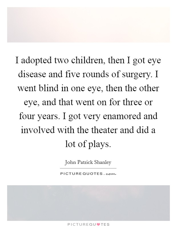 I adopted two children, then I got eye disease and five rounds of surgery. I went blind in one eye, then the other eye, and that went on for three or four years. I got very enamored and involved with the theater and did a lot of plays Picture Quote #1