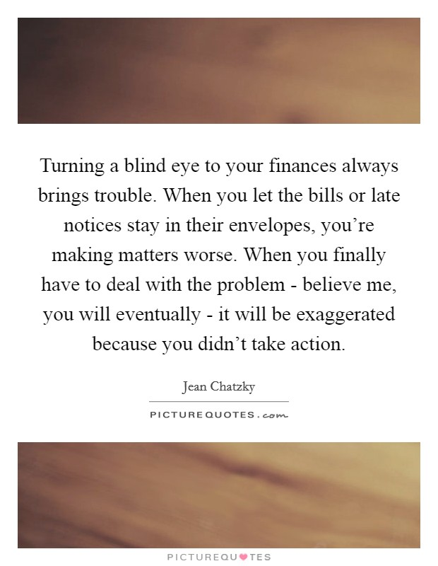 Turning a blind eye to your finances always brings trouble. When you let the bills or late notices stay in their envelopes, you're making matters worse. When you finally have to deal with the problem - believe me, you will eventually - it will be exaggerated because you didn't take action Picture Quote #1