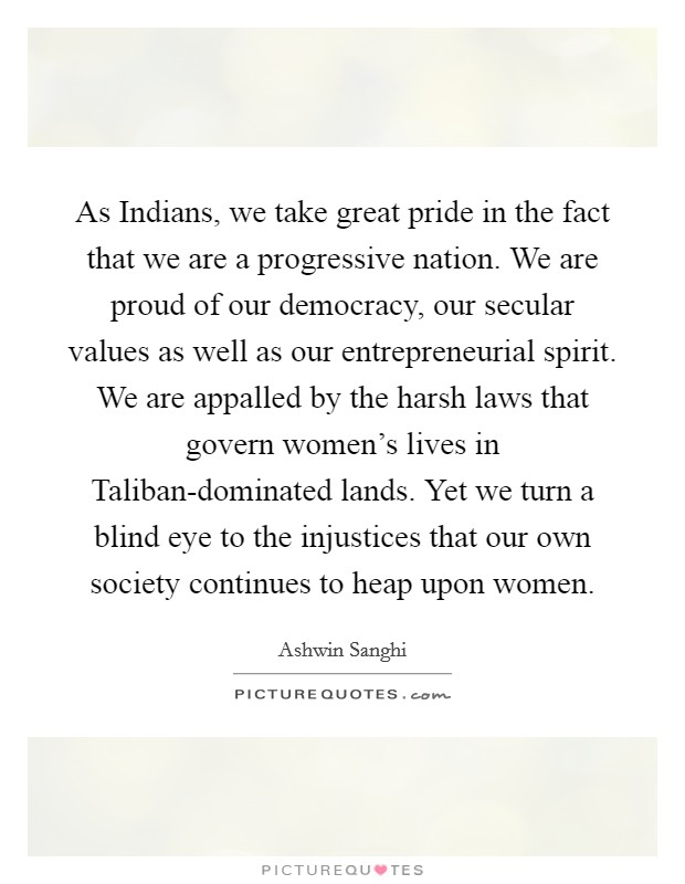 As Indians, we take great pride in the fact that we are a progressive nation. We are proud of our democracy, our secular values as well as our entrepreneurial spirit. We are appalled by the harsh laws that govern women's lives in Taliban-dominated lands. Yet we turn a blind eye to the injustices that our own society continues to heap upon women Picture Quote #1