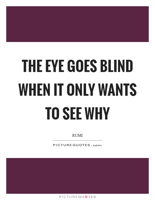The eye goes blind when it only wants to see why Picture Quote #1