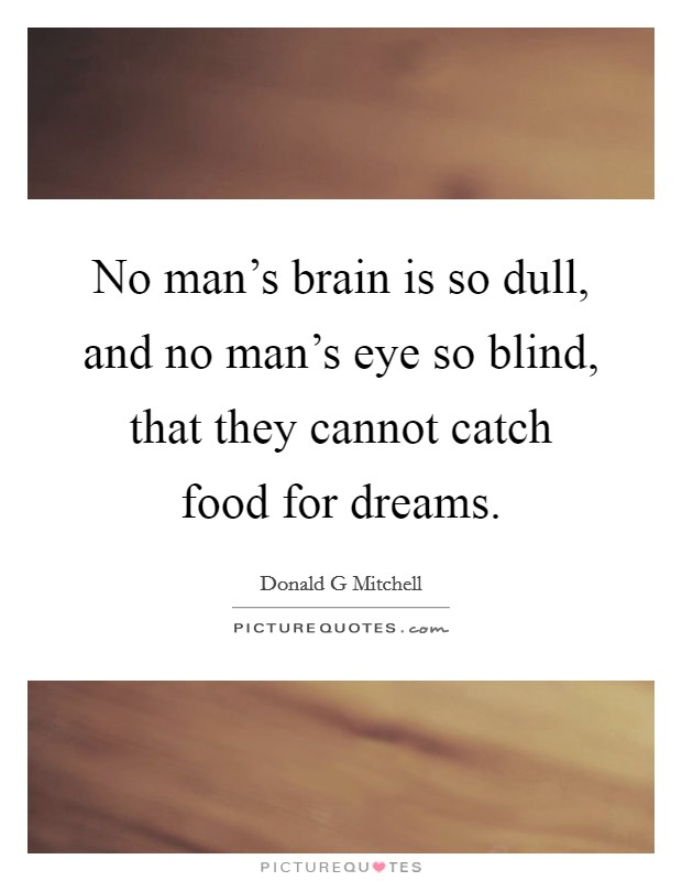 No man's brain is so dull, and no man's eye so blind, that they cannot catch food for dreams Picture Quote #1
