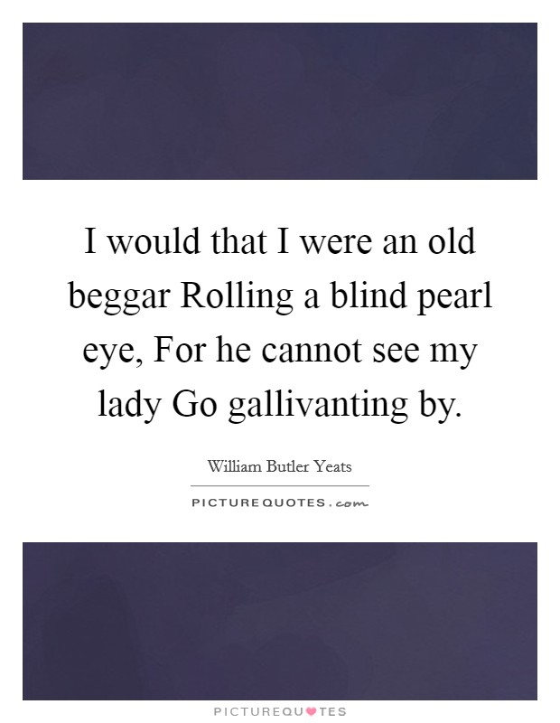 I would that I were an old beggar Rolling a blind pearl eye, For he cannot see my lady Go gallivanting by Picture Quote #1