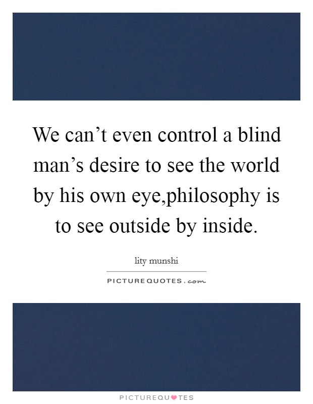 We can't even control a blind man's desire to see the world by his own eye,philosophy is to see outside by inside Picture Quote #1