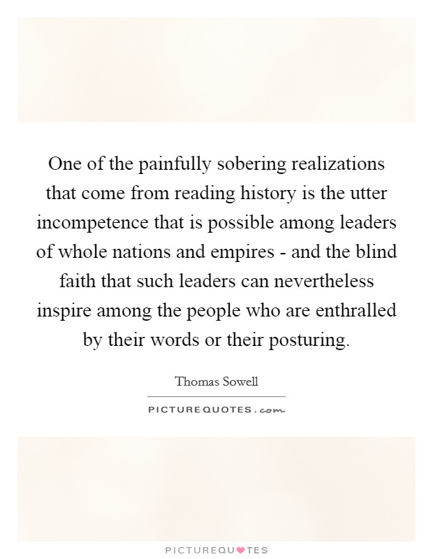 One of the painfully sobering realizations that come from reading history is the utter incompetence that is possible among leaders of whole nations and empires - and the blind faith that such leaders can nevertheless inspire among the people who are enthralled by their words or their posturing Picture Quote #1