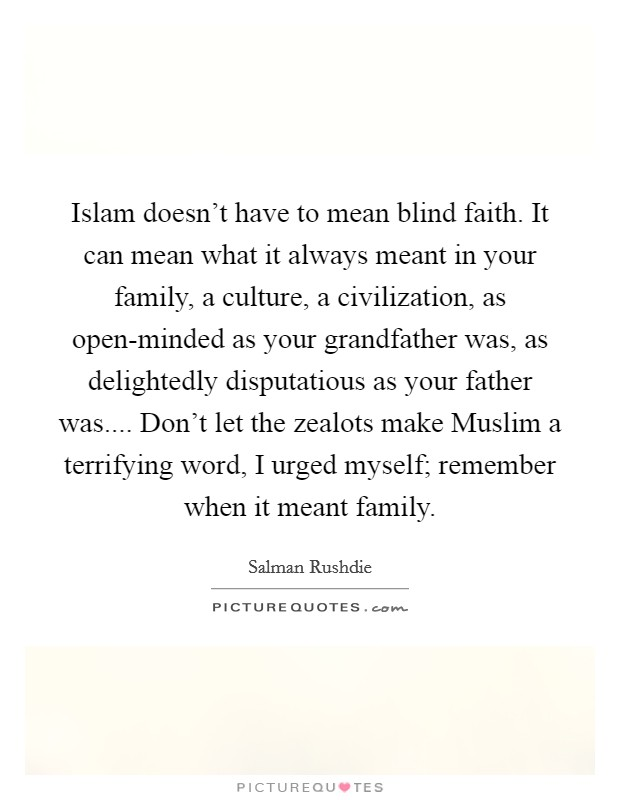 Islam doesn't have to mean blind faith. It can mean what it always meant in your family, a culture, a civilization, as open-minded as your grandfather was, as delightedly disputatious as your father was.... Don't let the zealots make Muslim a terrifying word, I urged myself; remember when it meant family Picture Quote #1