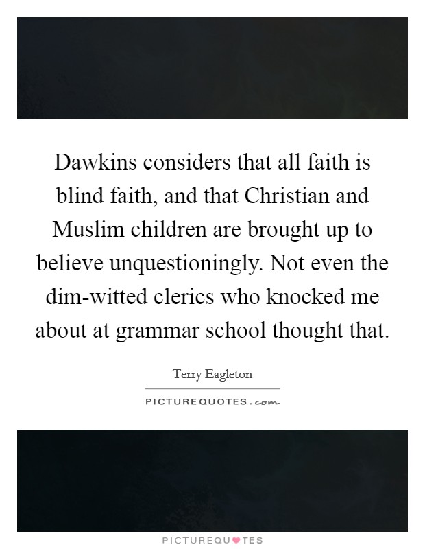 Dawkins considers that all faith is blind faith, and that Christian and Muslim children are brought up to believe unquestioningly. Not even the dim-witted clerics who knocked me about at grammar school thought that Picture Quote #1