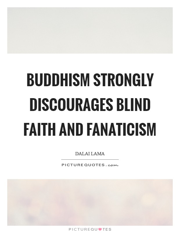 Buddhism strongly discourages blind faith and fanaticism Picture Quote #1