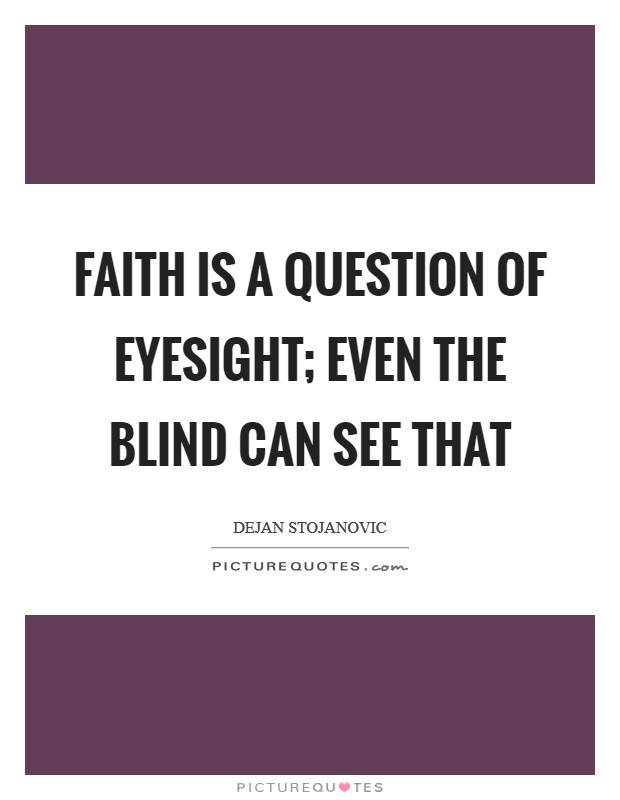 Faith is a question of eyesight; even the blind can see that Picture Quote #1