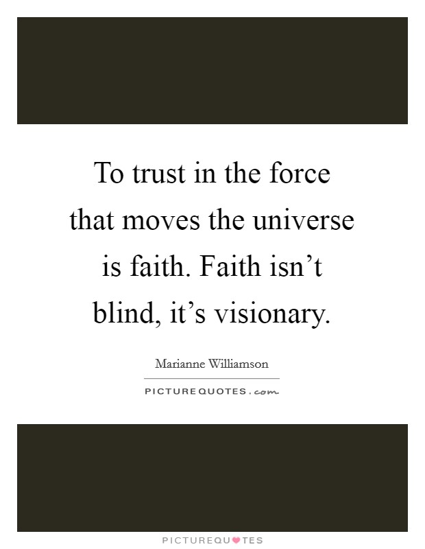 To trust in the force that moves the universe is faith. Faith isn't blind, it's visionary Picture Quote #1