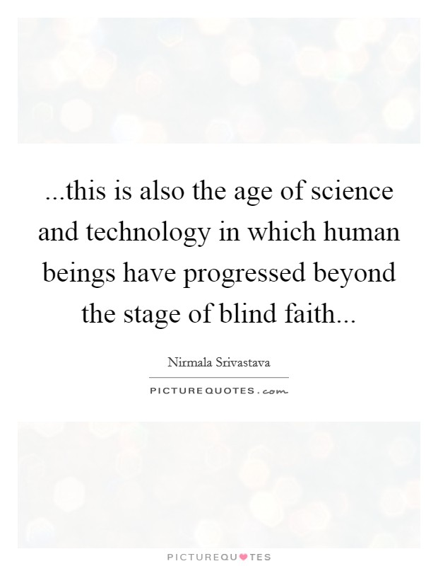 ...this is also the age of science and technology in which human beings have progressed beyond the stage of blind faith Picture Quote #1