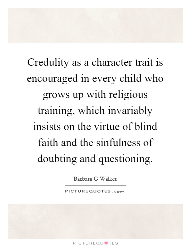 Credulity as a character trait is encouraged in every child who grows up with religious training, which invariably insists on the virtue of blind faith and the sinfulness of doubting and questioning Picture Quote #1