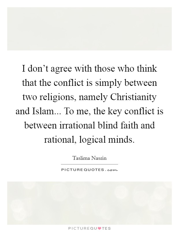 I don't agree with those who think that the conflict is simply between two religions, namely Christianity and Islam... To me, the key conflict is between irrational blind faith and rational, logical minds Picture Quote #1