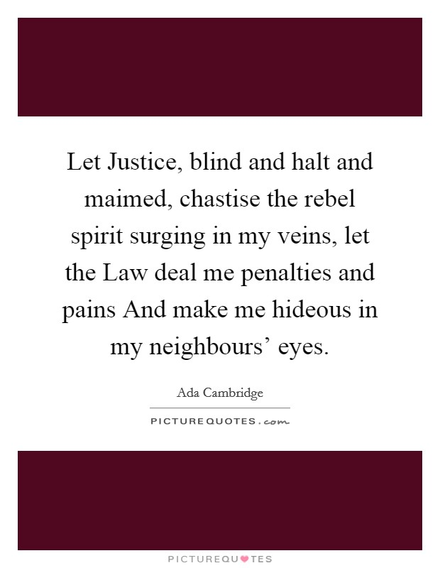 Let Justice, blind and halt and maimed, chastise the rebel spirit surging in my veins, let the Law deal me penalties and pains And make me hideous in my neighbours' eyes Picture Quote #1