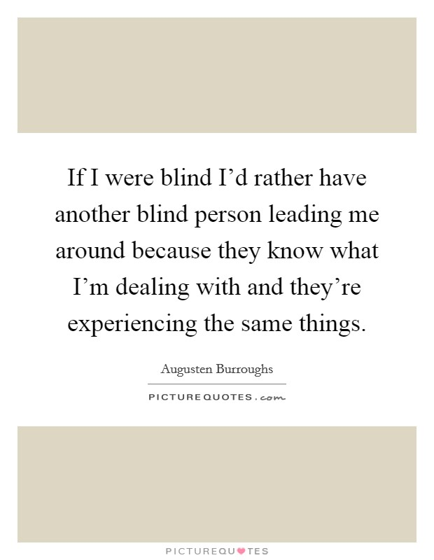 If I were blind I'd rather have another blind person leading me around because they know what I'm dealing with and they're experiencing the same things Picture Quote #1