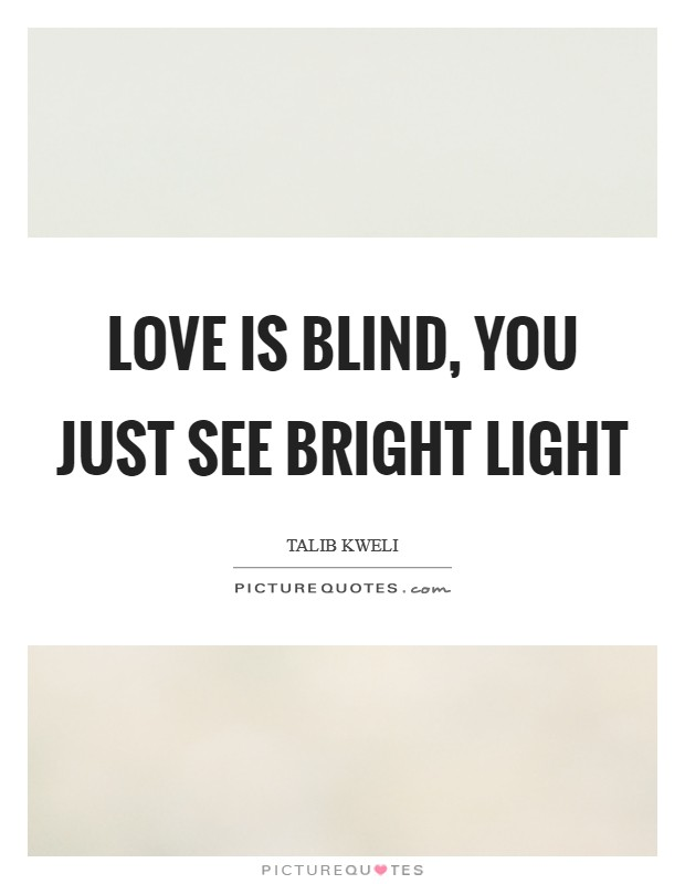 Love is blind, you just see bright light Picture Quote #1