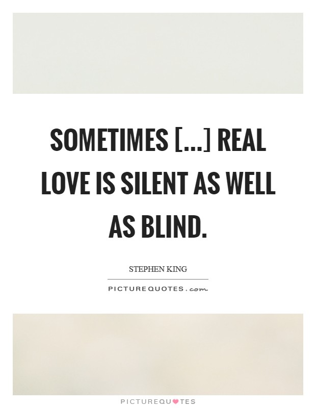 Sometimes [...] real love is silent as well as blind Picture Quote #1