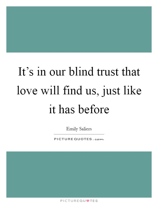 It's in our blind trust that love will find us, just like it has before Picture Quote #1