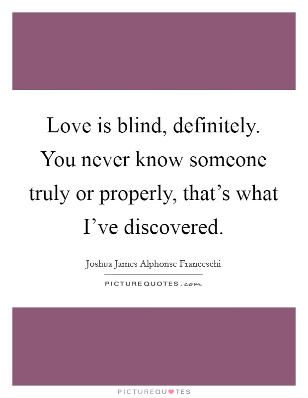Love is blind, definitely. You never know someone truly or properly, that's what I've discovered Picture Quote #1