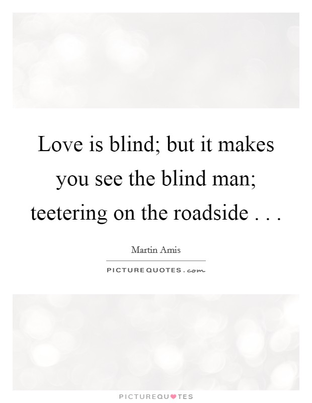 Love is blind; but it makes you see the blind man; teetering on the roadside . .  Picture Quote #1