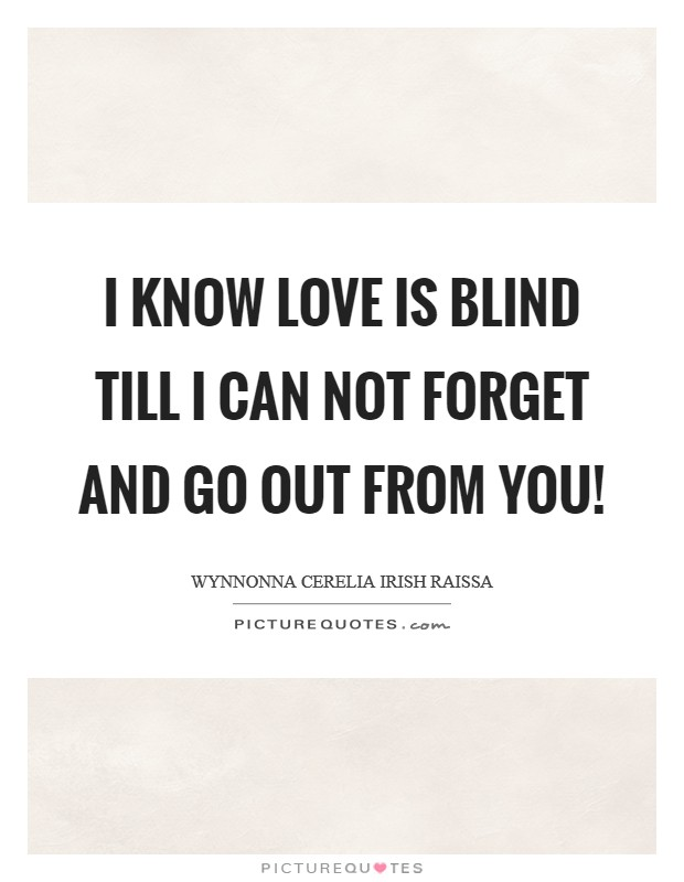 I know love is blind till I can not forget and go out from you! Picture Quote #1