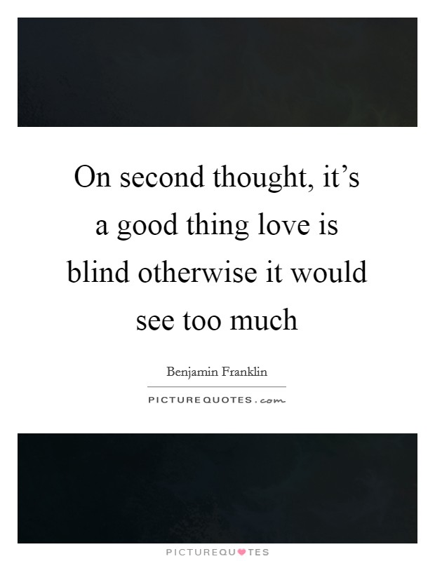 On second thought, it's a good thing love is blind otherwise it would see too much Picture Quote #1