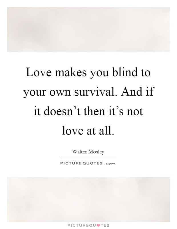 Love makes you blind to your own survival. And if it doesn't then it's not love at all Picture Quote #1