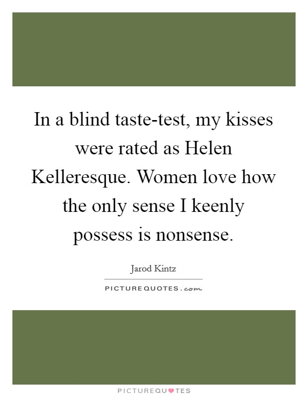 In a blind taste-test, my kisses were rated as Helen Kelleresque. Women love how the only sense I keenly possess is nonsense Picture Quote #1